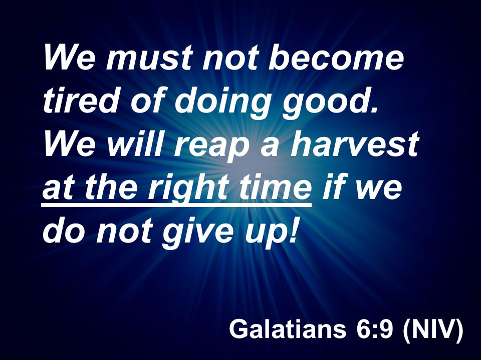 Galatians 6:9 (NIV) We must not become tired of doing good. We will reap a harvest at the right time if we do not give up!
