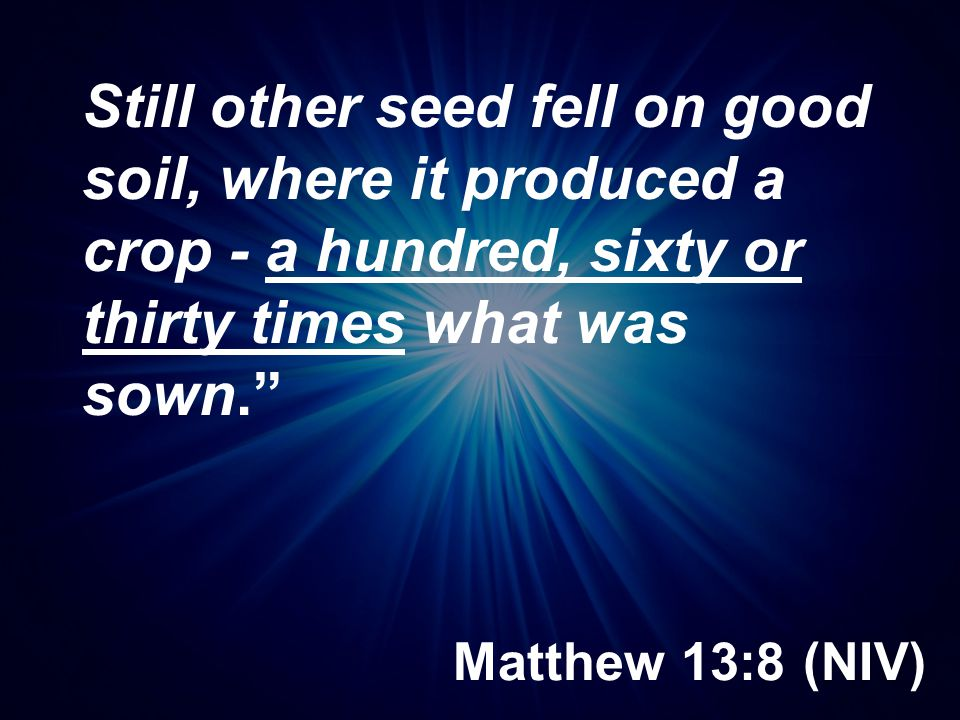 Matthew 13:8 (NIV) Still other seed fell on good soil, where it produced a crop - a hundred, sixty or thirty times what was sown.""