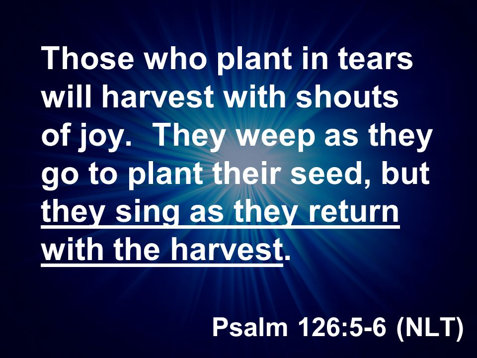 Psalm 126:5-6 (NLT) Those who plant in tears will harvest with shouts of joy. They weep as they go to plant their seed, but they sing as they return w