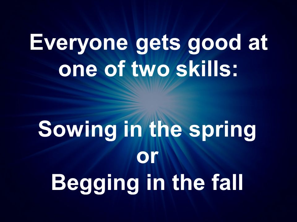 Everyone gets good at one of two skills: Sowing in the spring or Begging in the fall