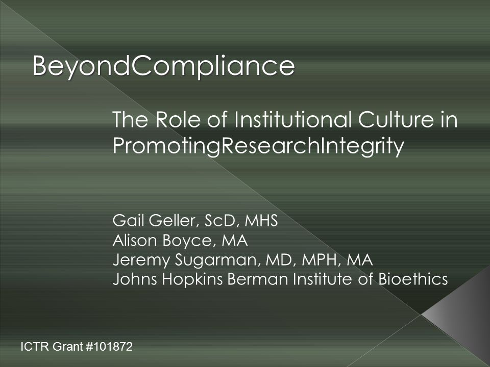 BeyondCompliance The Role of Institutional Culture in PromotingResearchIntegrity Gail Geller, ScD, MHS Alison Boyce, MA Jeremy Sugarman, MD, MPH, MA J
