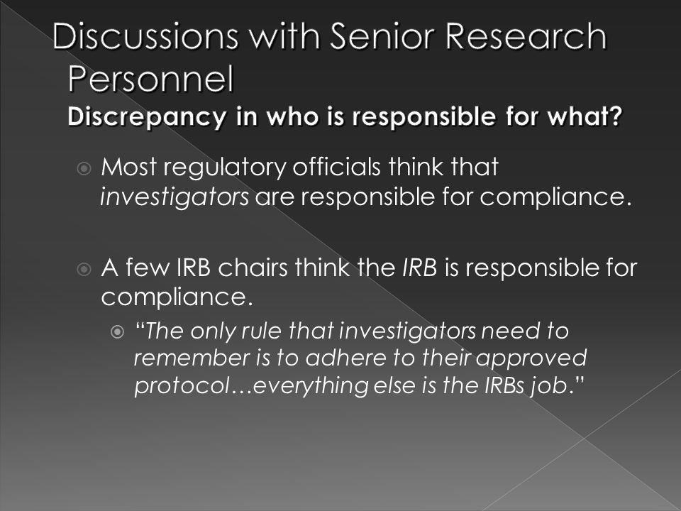  Most regulatory officials think that investigators are responsible for compliance.  A few IRB chairs think the IRB is responsible for compliance. 
