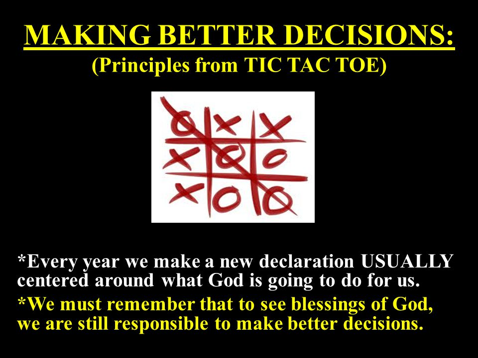 MAKING BETTER DECISIONS: (Principles from TIC TAC TOE) *Every year we make a new declaration USUALLY centered around what God is going to do for us. *