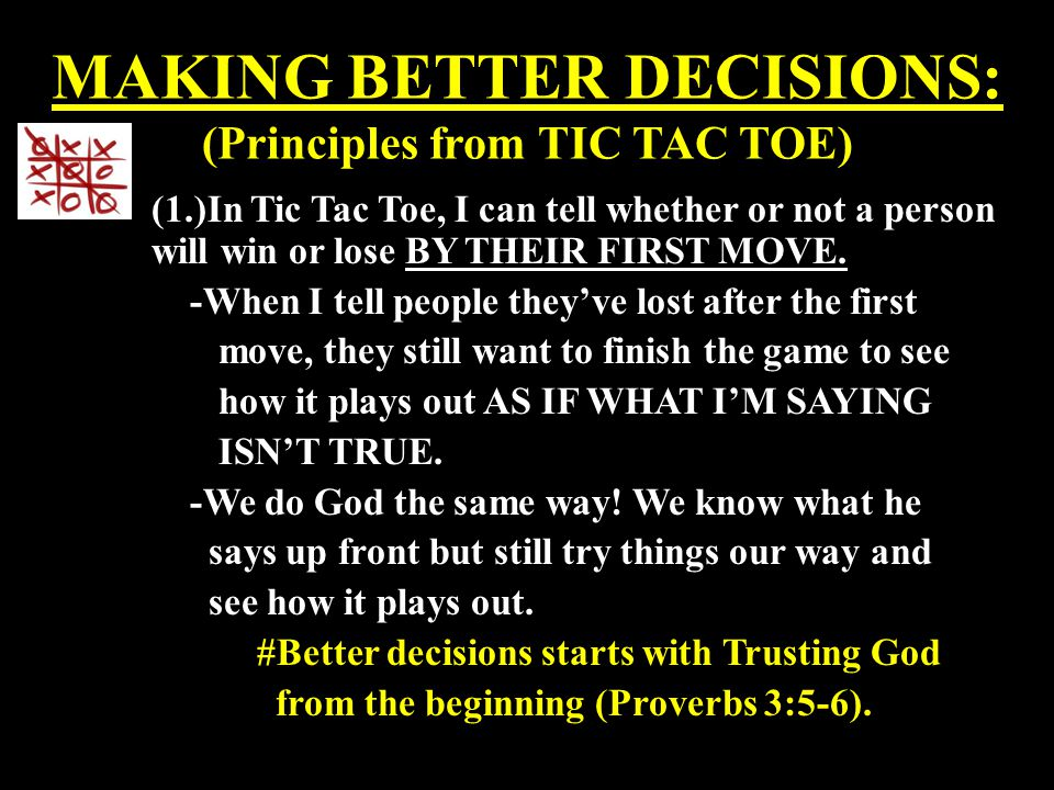 MAKING BETTER DECISIONS: (Principles from TIC TAC TOE) (1.)In Tic Tac Toe, I can tell whether or not a person will win or lose BY THEIR FIRST MOVE. -W