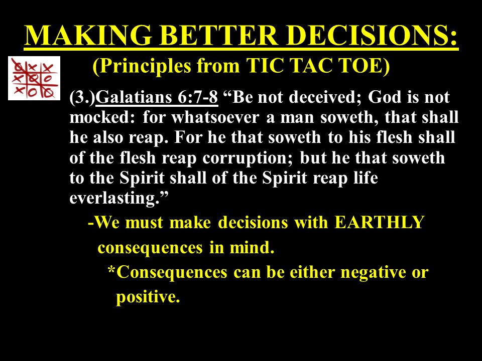 """MAKING BETTER DECISIONS: (Principles from TIC TAC TOE) (3.)Galatians 6:7-8 """"Be not deceived; God is not mocked: for whatsoever a man soweth, that shal"""