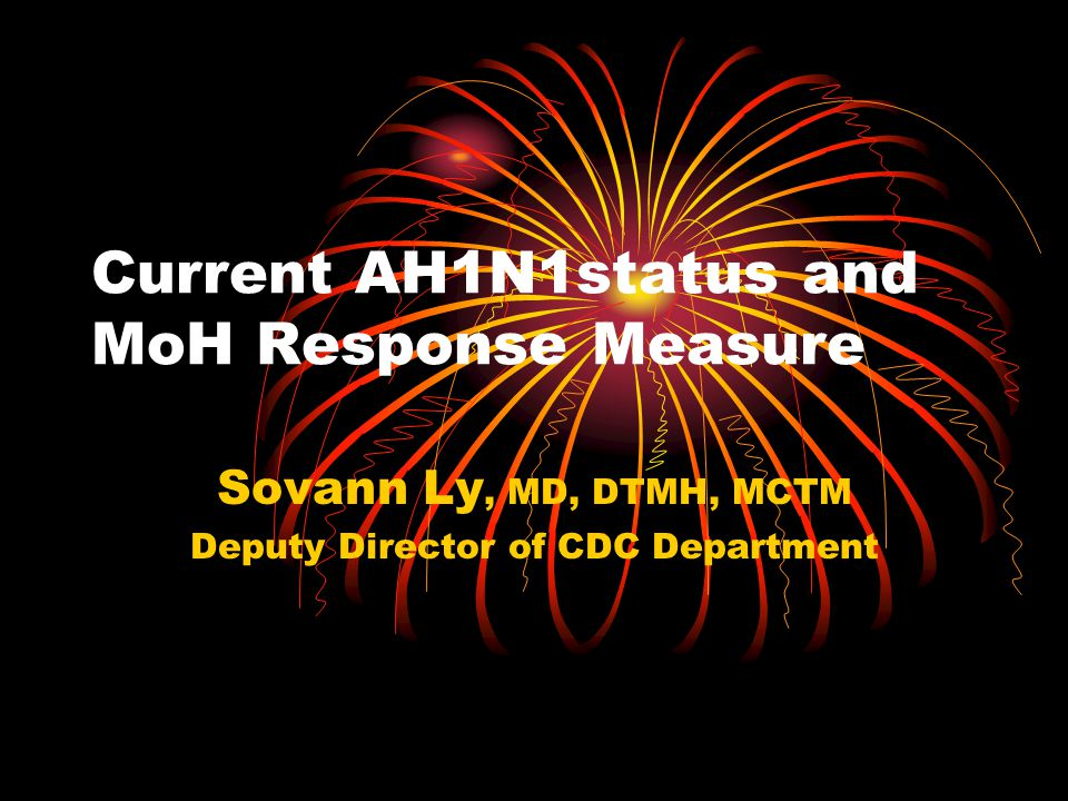 Current AH1N1status and MoH Response Measure Sovann Ly, MD, DTMH, MCTM Deputy Director of CDC Department