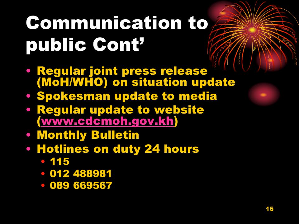 15 Communication to public Cont' Regular joint press release (MoH/WHO) on situation update Spokesman update to media Regular update to website (www.cdcmoh.gov.kh)www.cdcmoh.gov.kh Monthly Bulletin Hotlines on duty 24 hours 115 012 488981 089 669567