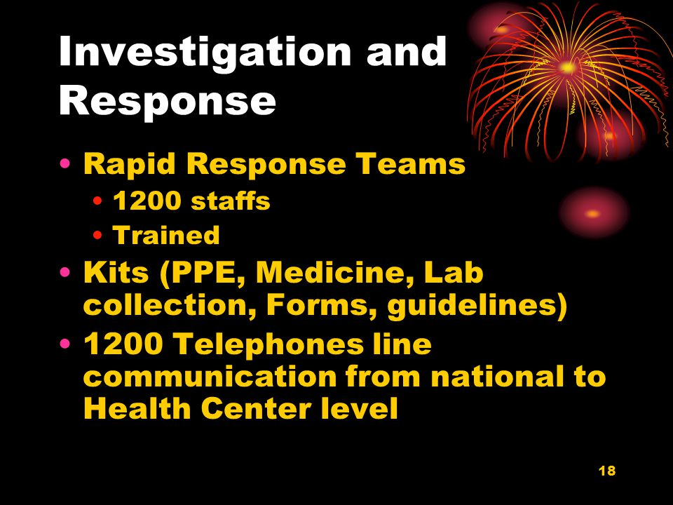 18 Investigation and Response Rapid Response Teams 1200 staffs Trained Kits (PPE, Medicine, Lab collection, Forms, guidelines) 1200 Telephones line communication from national to Health Center level