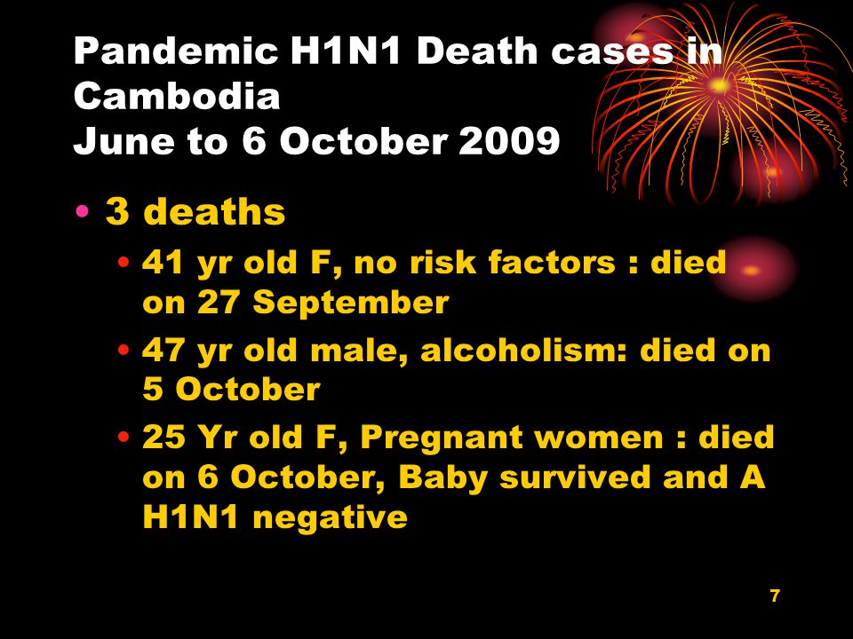 7 Pandemic H1N1 Death cases in Cambodia June to 6 October 2009 3 deaths 41 yr old F, no risk factors : died on 27 September 47 yr old male, alcoholism: died on 5 October 25 Yr old F, Pregnant women : died on 6 October, Baby survived and A H1N1 negative