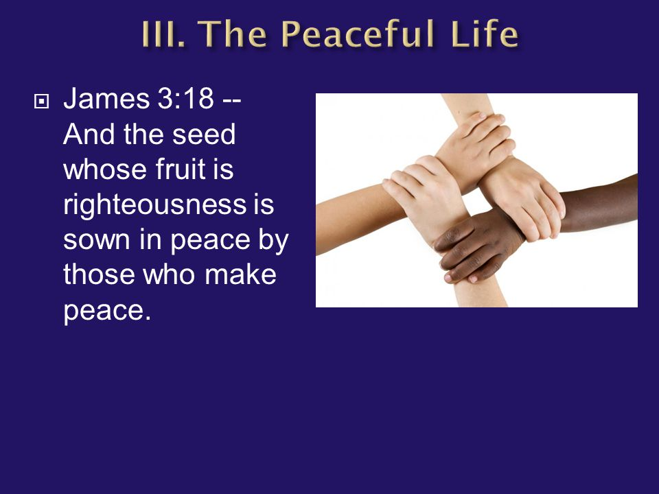  James 3:18 -- And the seed whose fruit is righteousness is sown in peace by those who make peace.