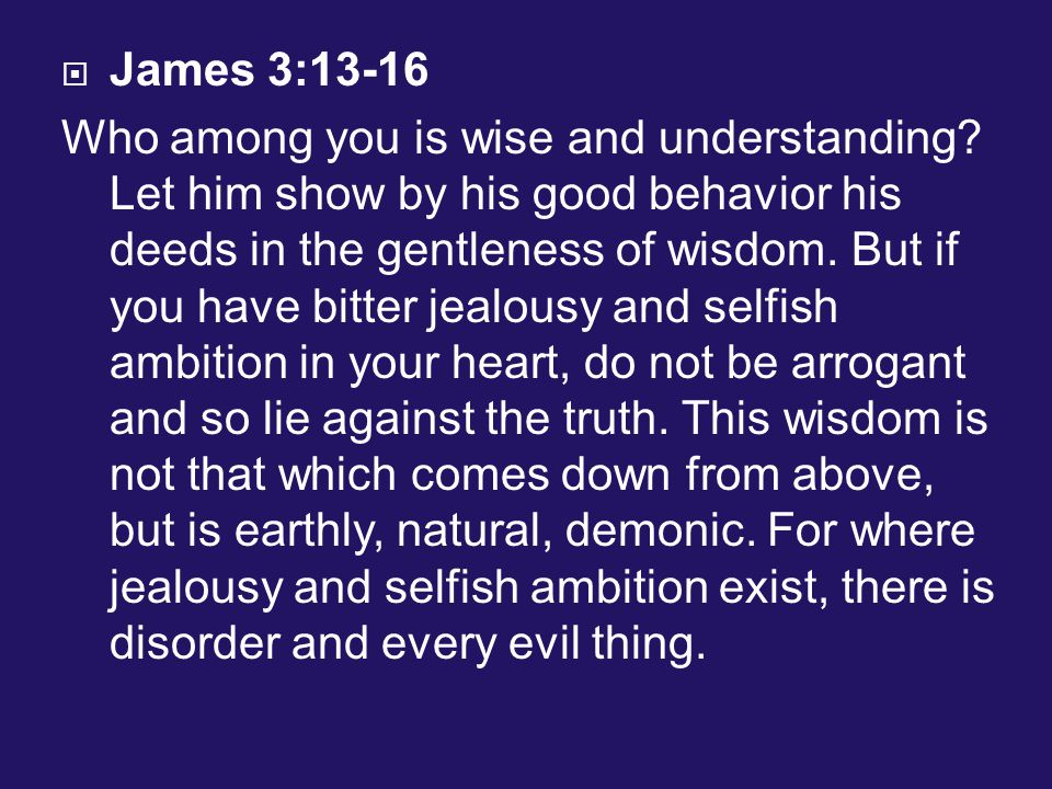  James 3:13-16 Who among you is wise and understanding.
