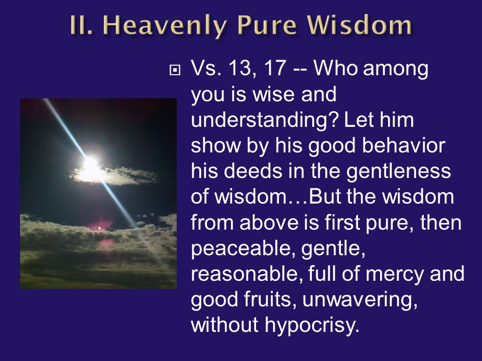  Vs. 13, 17 -- Who among you is wise and understanding.