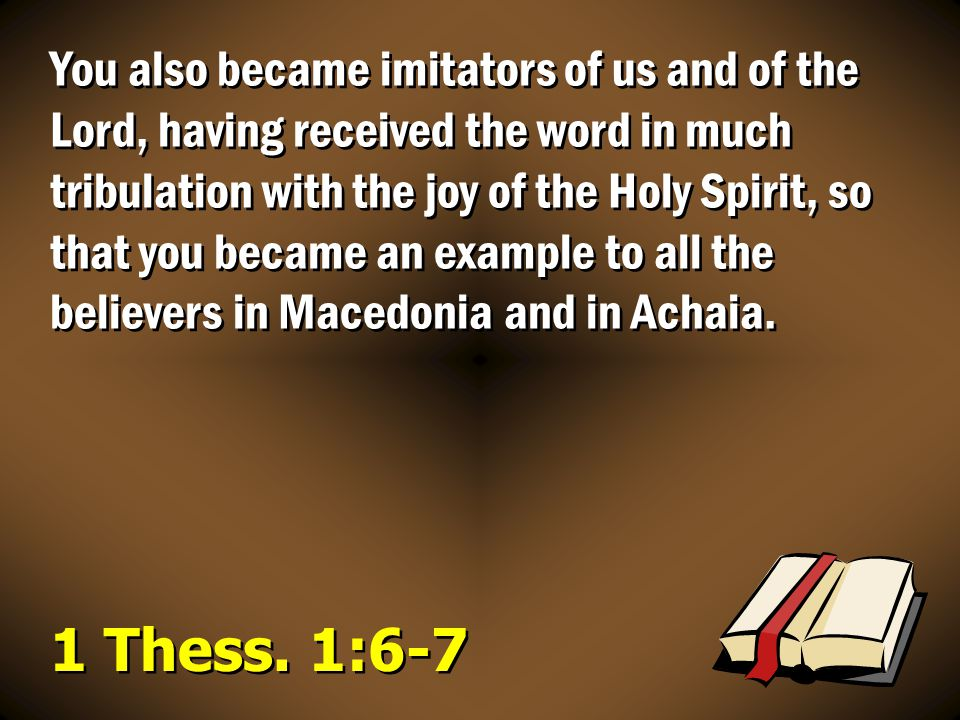 1 Thess. 1:6-7 You also became imitators of us and of the Lord, having received the word in much tribulation with the joy of the Holy Spirit, so that