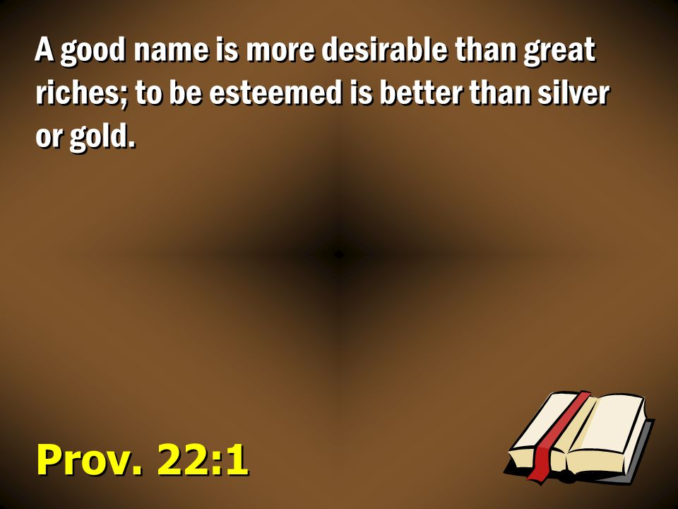Prov. 22:1 A good name is more desirable than great riches; to be esteemed is better than silver or gold.