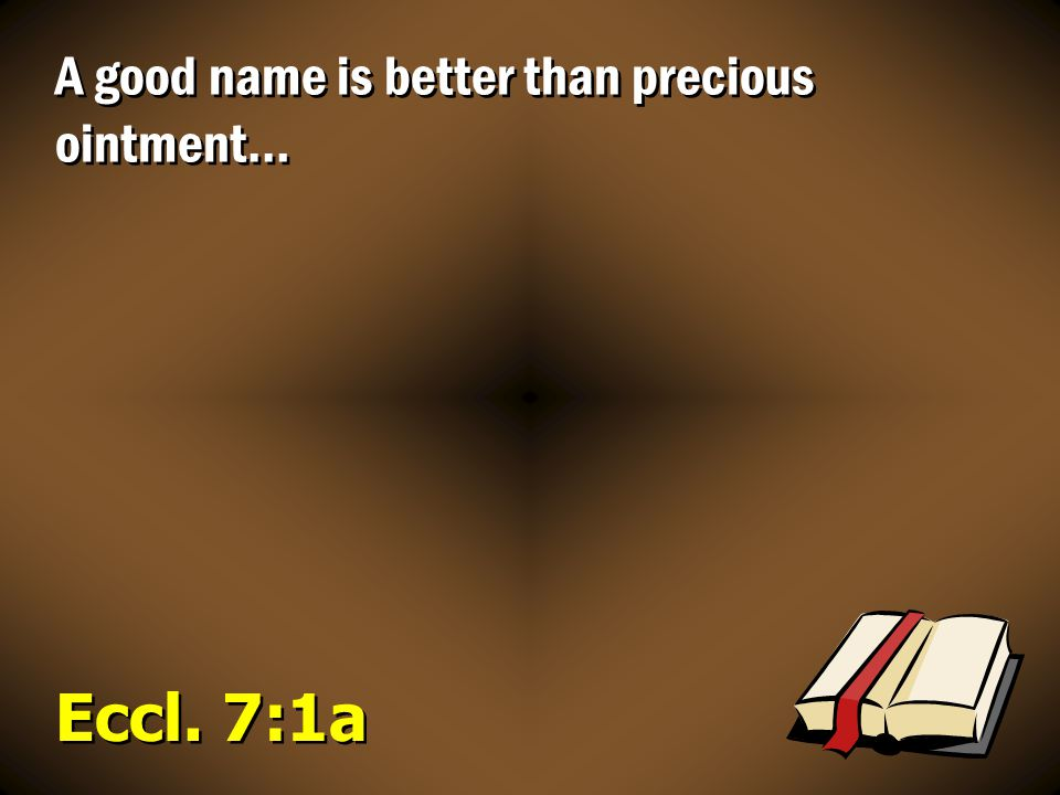 Eccl. 7:1a A good name is better than precious ointment…