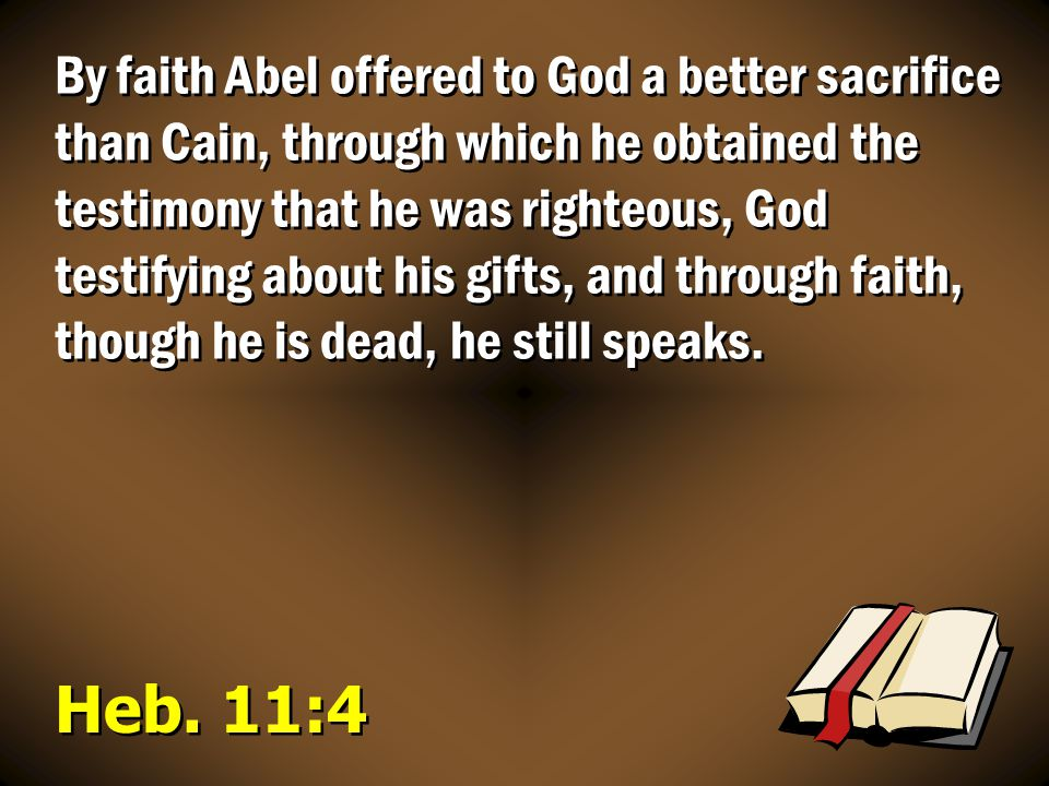 Heb. 11:4 By faith Abel offered to God a better sacrifice than Cain, through which he obtained the testimony that he was righteous, God testifying abo