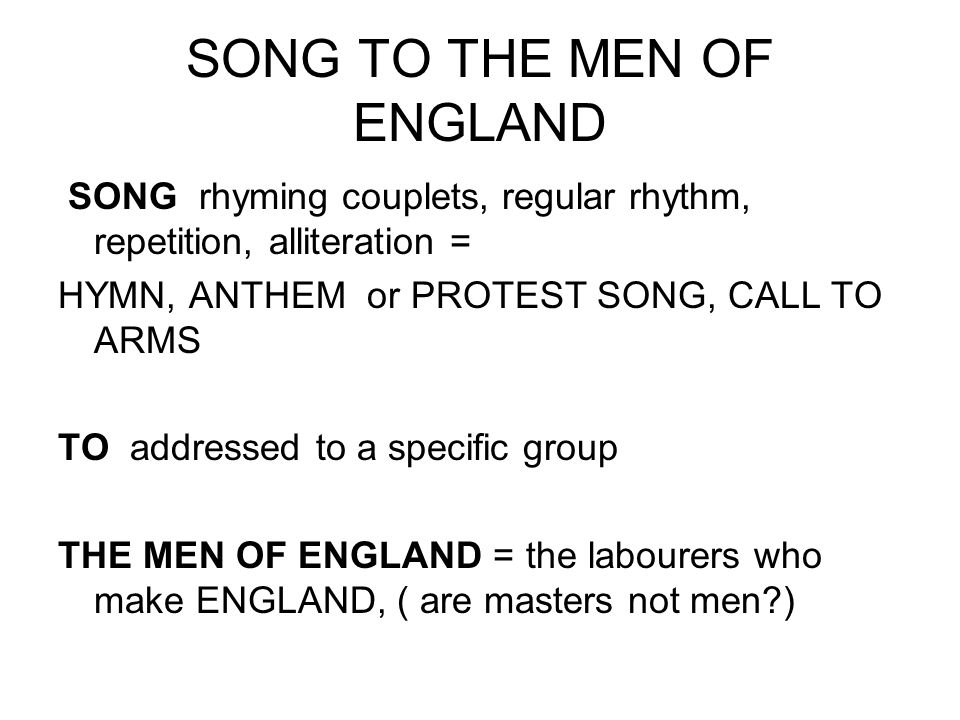 SONG TO THE MEN OF ENGLAND SONG rhyming couplets, regular rhythm, repetition, alliteration = HYMN, ANTHEM or PROTEST SONG, CALL TO ARMS TO addressed t
