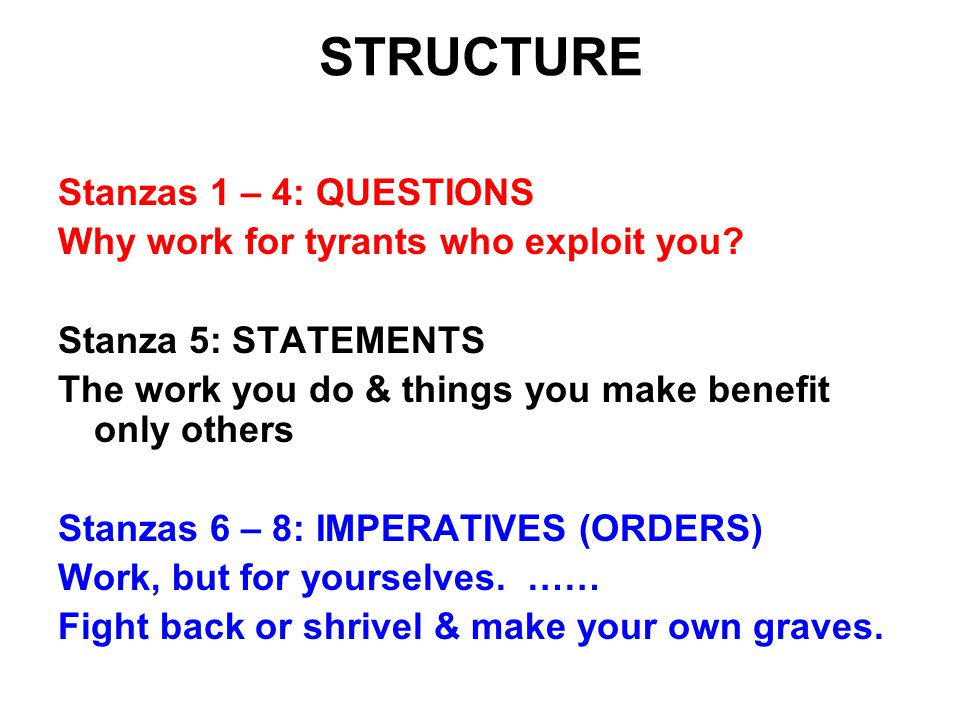 Stanzas 1 – 4: QUESTIONS Why work for tyrants who exploit you? Stanza 5: STATEMENTS The work you do & things you make benefit only others Stanzas 6 –
