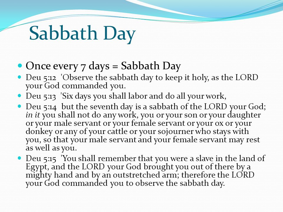 Sabbath Day Once every 7 days = Sabbath Day Deu 5:12 'Observe the sabbath day to keep it holy, as the LORD your God commanded you. Deu 5:13 'Six days