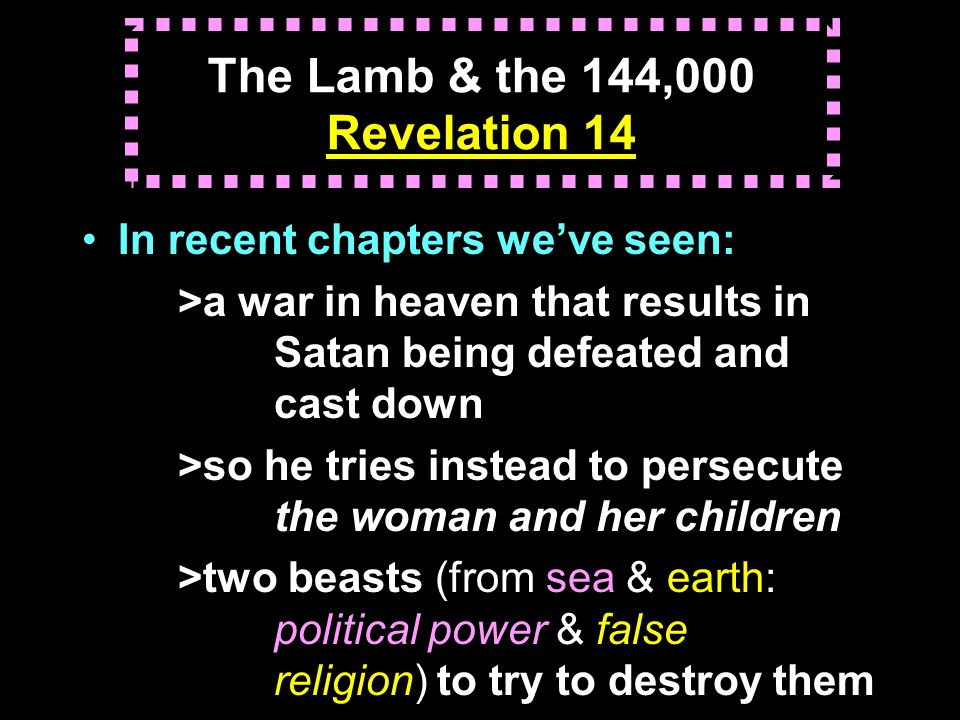 The Lamb & the 144,000 Revelation 14 In recent chapters we've seen: >a war in heaven that results in Satan being defeated and cast down >so he tries instead to persecute the woman and her children >two beasts (from sea & earth: political power & false religion) to try to destroy them