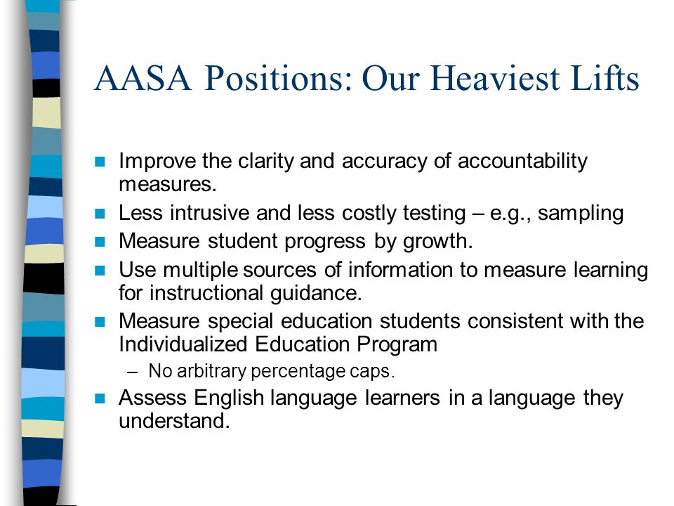 AASA Positions: Our Heaviest Lifts Improve the clarity and accuracy of accountability measures. Less intrusive and less costly testing – e.g., samplin