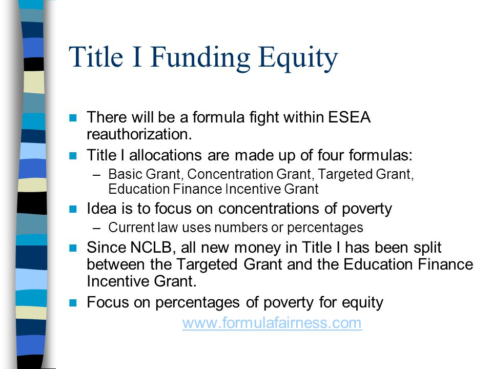 Title I Funding Equity There will be a formula fight within ESEA reauthorization. Title I allocations are made up of four formulas: –Basic Grant, Conc