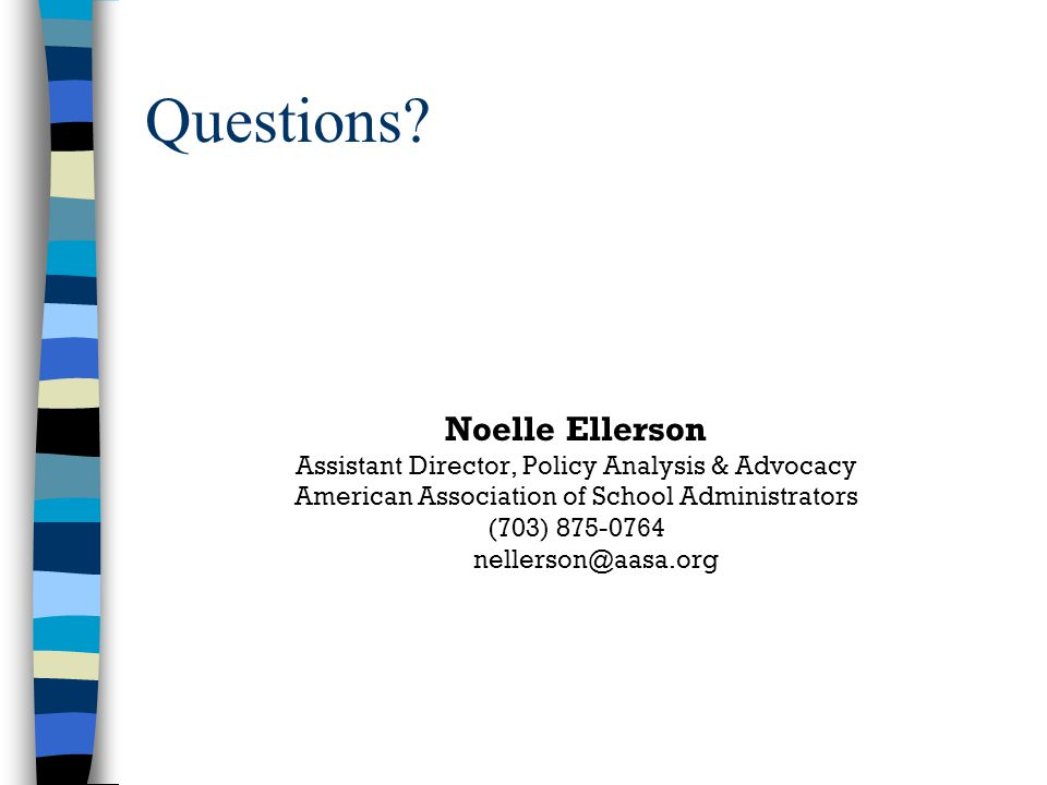 Questions? Noelle Ellerson Assistant Director, Policy Analysis & Advocacy American Association of School Administrators (703) 875-0764 nellerson@aasa.