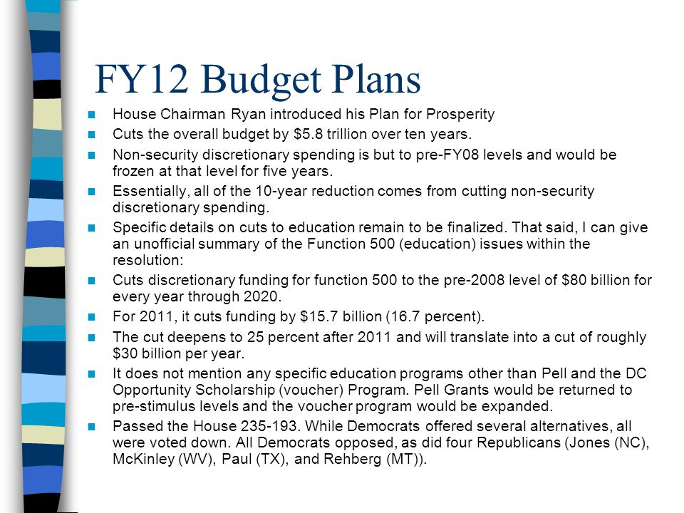 FY12 Budget Plans House Chairman Ryan introduced his Plan for Prosperity Cuts the overall budget by $5.8 trillion over ten years. Non-security discret