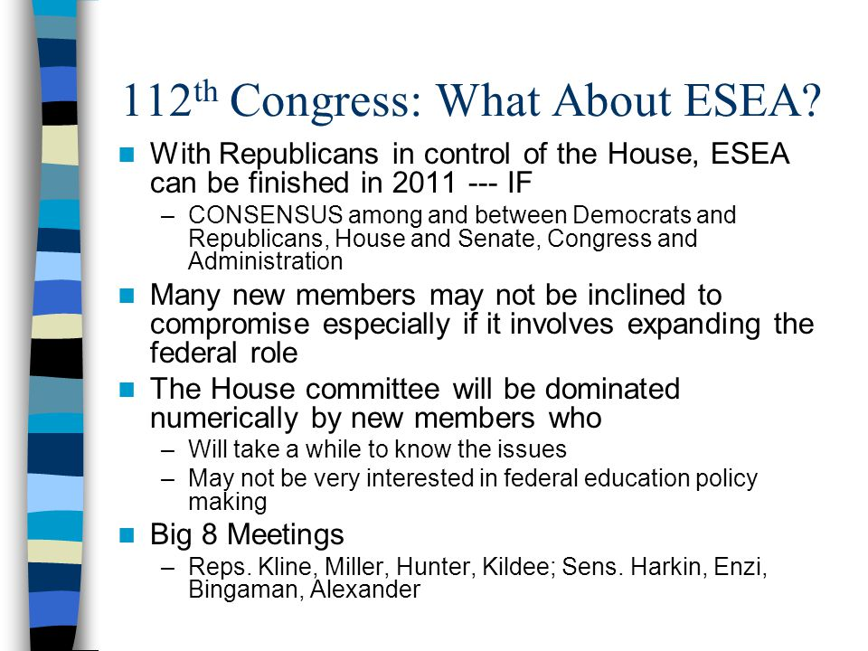 112 th Congress: What About ESEA? With Republicans in control of the House, ESEA can be finished in 2011 --- IF –CONSENSUS among and between Democrats
