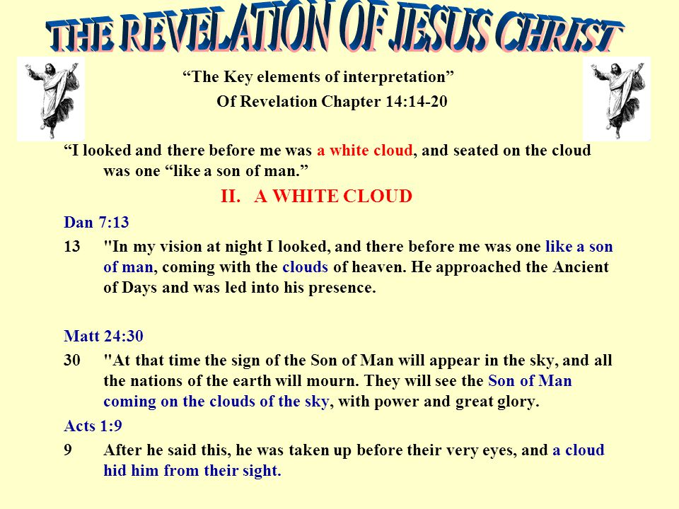 """The Key elements of interpretation"" Of Revelation Chapter 14:14-20 ""I looked and there before me was a white cloud, and seated on the cloud was one """