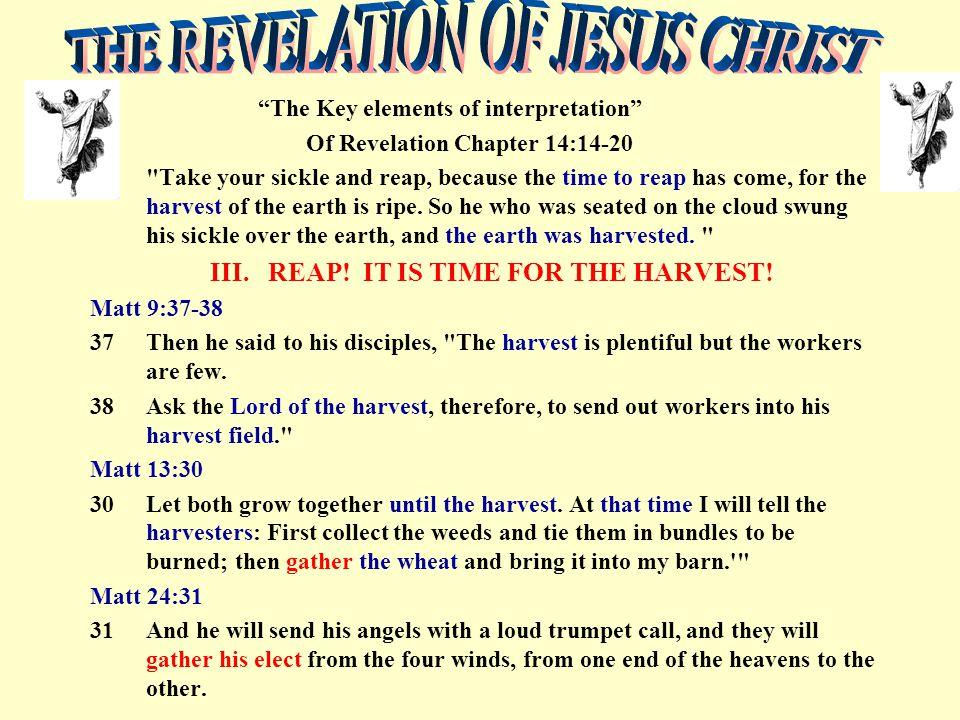 The Key elements of interpretation Of Revelation Chapter 14:14-20 Take your sickle and reap, because the time to reap has come, for the harvest of the earth is ripe.