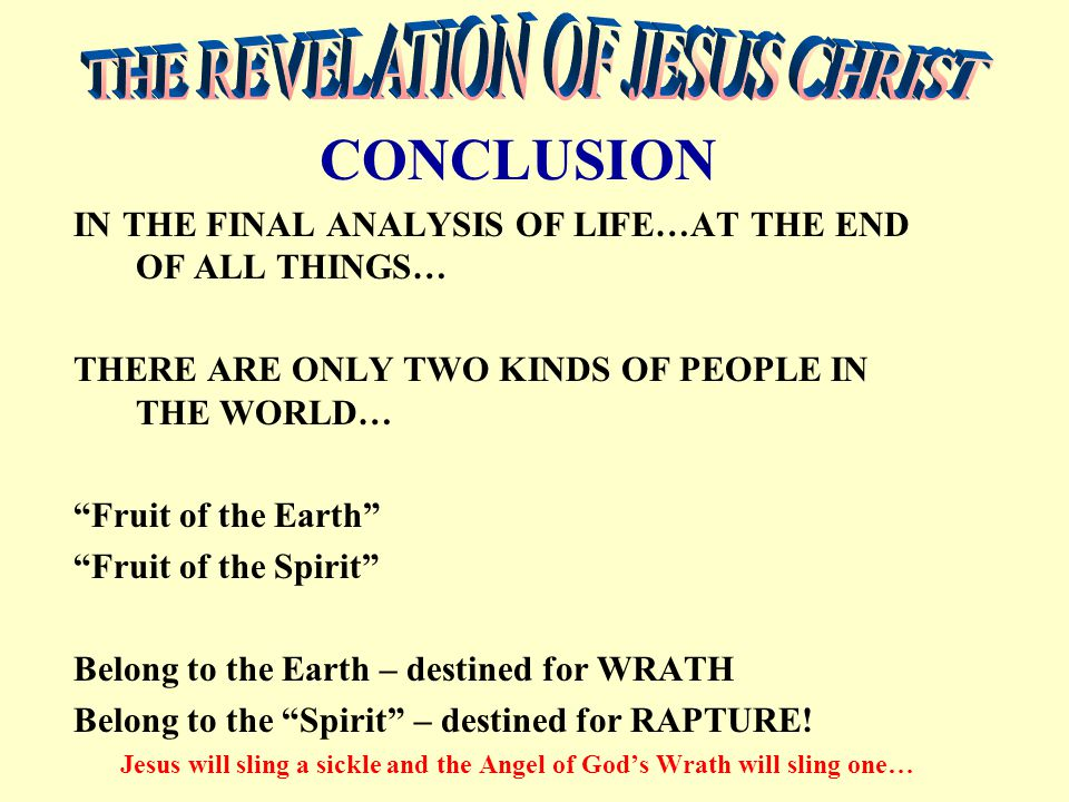 IN THE FINAL ANALYSIS OF LIFE…AT THE END OF ALL THINGS… THERE ARE ONLY TWO KINDS OF PEOPLE IN THE WORLD… Fruit of the Earth Fruit of the Spirit Belong to the Earth – destined for WRATH Belong to the Spirit – destined for RAPTURE.