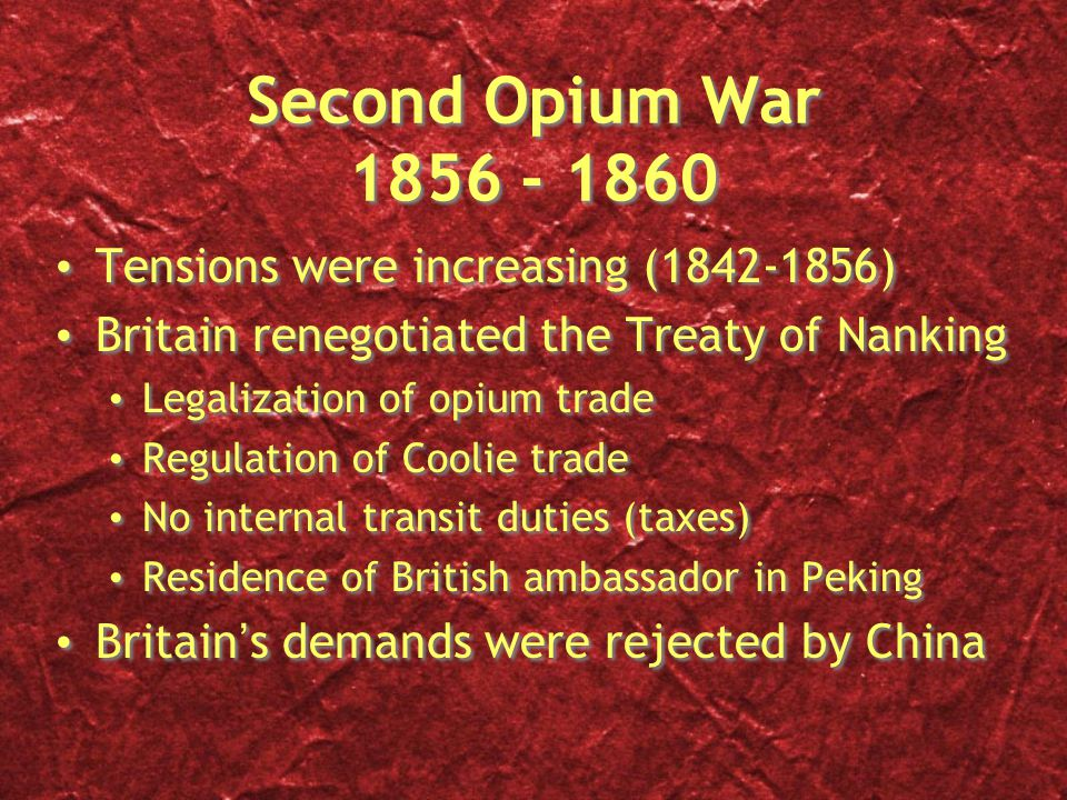 Second Opium War 1856 - 1860 Tensions were increasing (1842-1856) Britain renegotiated the Treaty of Nanking Legalization of opium trade Regulation of Coolie trade No internal transit duties (taxes) Residence of British ambassador in Peking Britain's demands were rejected by China Tensions were increasing (1842-1856) Britain renegotiated the Treaty of Nanking Legalization of opium trade Regulation of Coolie trade No internal transit duties (taxes) Residence of British ambassador in Peking Britain's demands were rejected by China