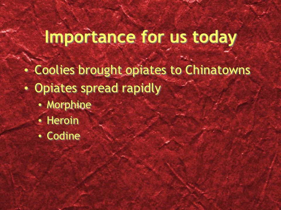 Importance for us today Coolies brought opiates to Chinatowns Opiates spread rapidly Morphine Heroin Codine Coolies brought opiates to Chinatowns Opiates spread rapidly Morphine Heroin Codine