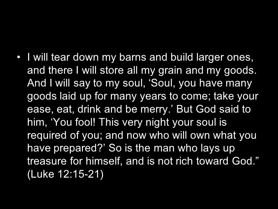 I will tear down my barns and build larger ones, and there I will store all my grain and my goods.