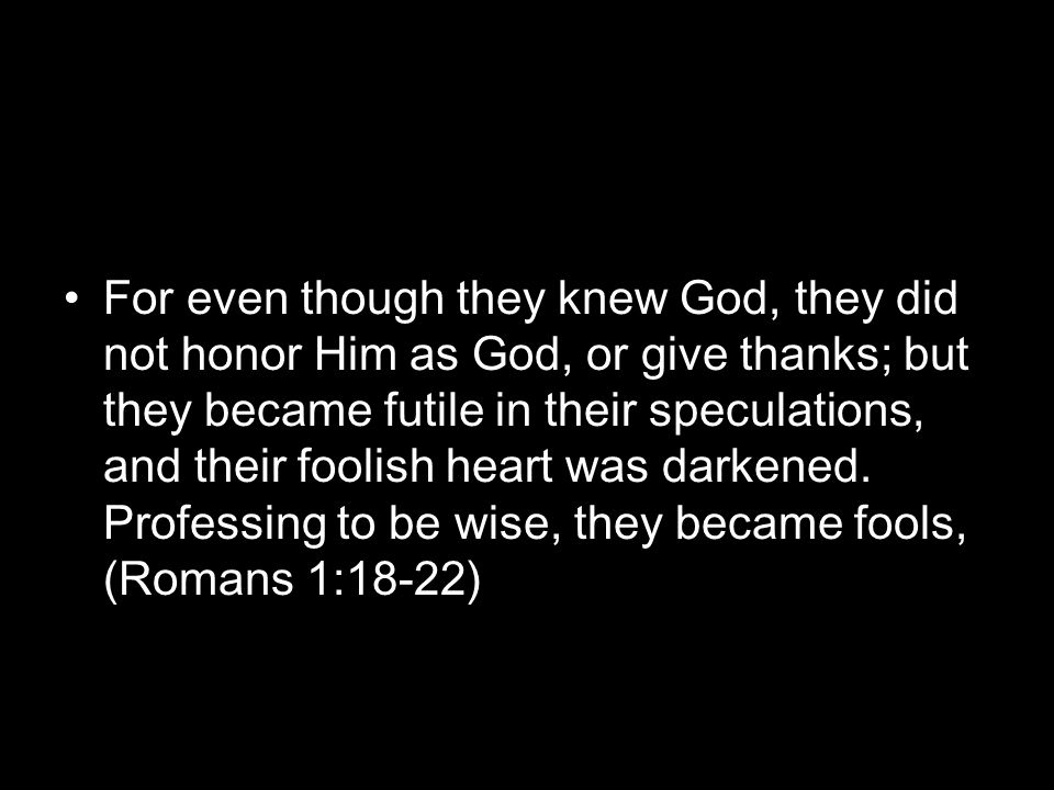 For even though they knew God, they did not honor Him as God, or give thanks; but they became futile in their speculations, and their foolish heart was darkened.