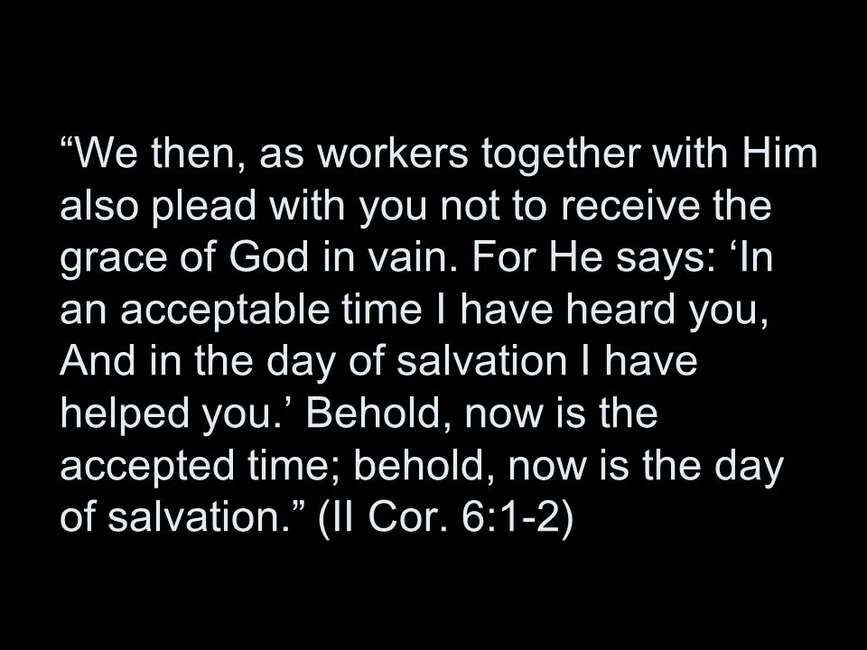 We then, as workers together with Him also plead with you not to receive the grace of God in vain.