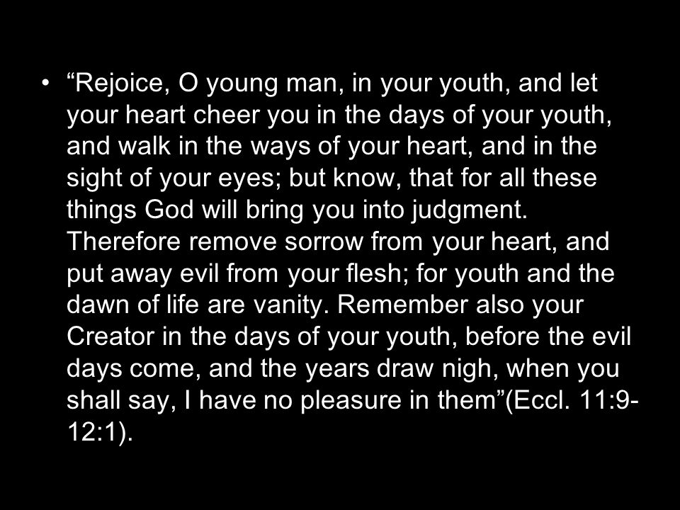 Rejoice, O young man, in your youth, and let your heart cheer you in the days of your youth, and walk in the ways of your heart, and in the sight of your eyes; but know, that for all these things God will bring you into judgment.