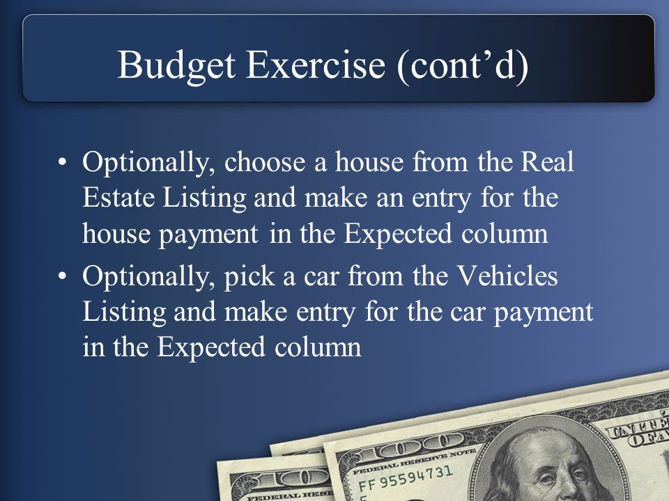 Budget Exercise (cont'd) Optionally, choose a house from the Real Estate Listing and make an entry for the house payment in the Expected column Optionally, pick a car from the Vehicles Listing and make entry for the car payment in the Expected column