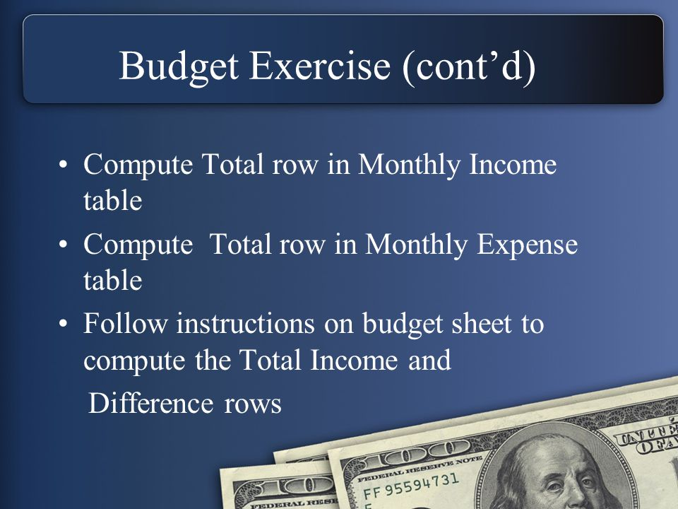 Budget Exercise (cont'd) Compute Total row in Monthly Income table Compute Total row in Monthly Expense table Follow instructions on budget sheet to compute the Total Income and Difference rows