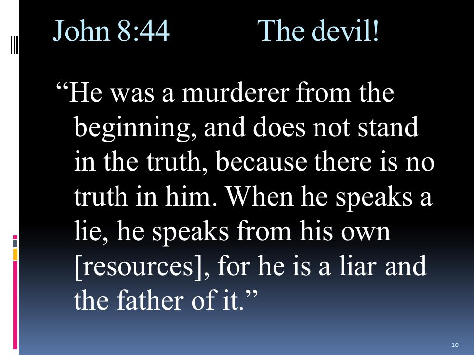 """John 8:44 The devil! """"He was a murderer from the beginning, and does not stand in the truth, because there is no truth in him. When he speaks a lie, h"""