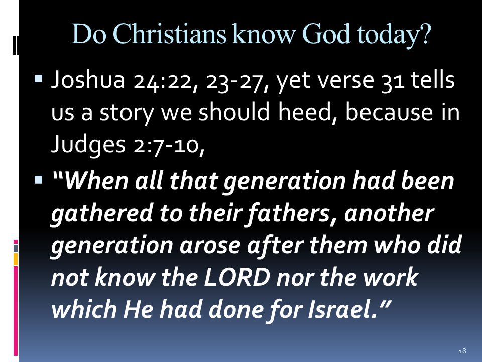 """Do Christians know God today?  Joshua 24:22, 23-27, yet verse 31 tells us a story we should heed, because in Judges 2:7-10,  """"When all that generati"""