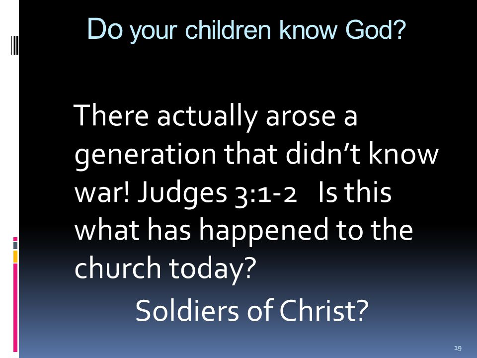Do your children know God? There actually arose a generation that didn't know war! Judges 3:1-2 Is this what has happened to the church today? Soldier