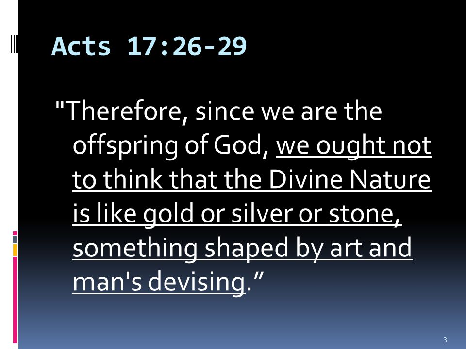 Acts 17:26-29 Therefore, since we are the offspring of God, we ought not to think that the Divine Nature is like gold or silver or stone, something shaped by art and man s devising. 3