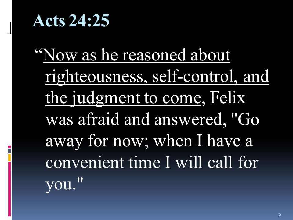 Acts 24:25 Now as he reasoned about righteousness, self-control, and the judgment to come, Felix was afraid and answered, Go away for now; when I have a convenient time I will call for you. 5