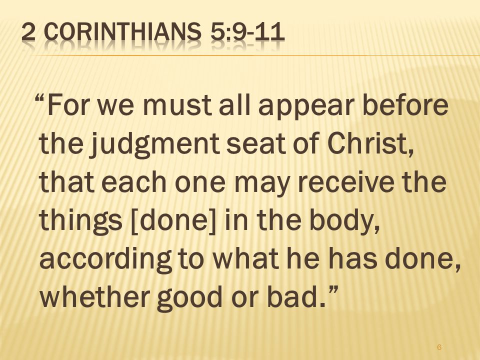 For we must all appear before the judgment seat of Christ, that each one may receive the things [done] in the body, according to what he has done, whether good or bad. 6