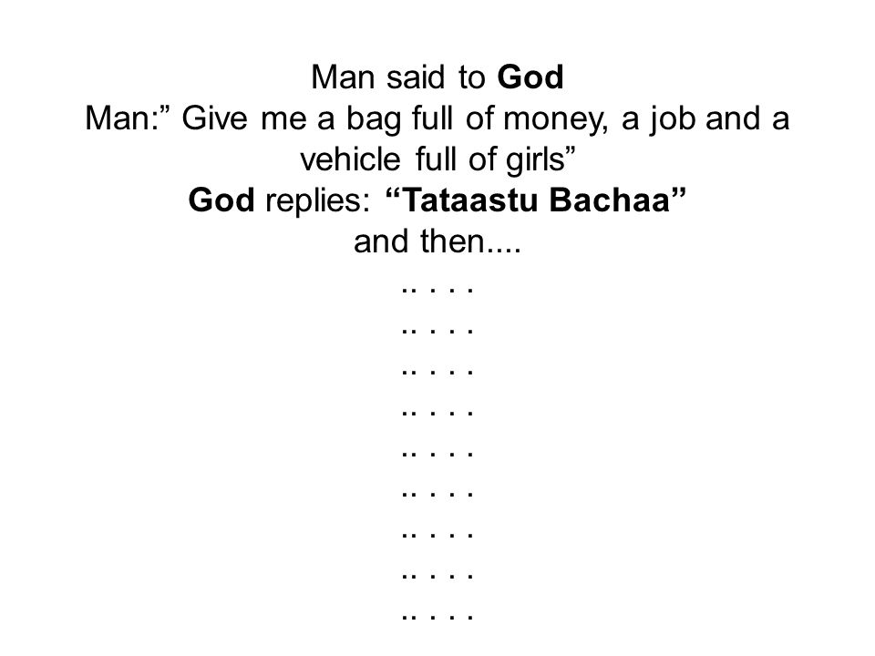 """Man said to God Man:"""" Give me a bag full of money, a job and a vehicle full of girls"""" God replies: """"Tataastu Bachaa"""" and then........."""