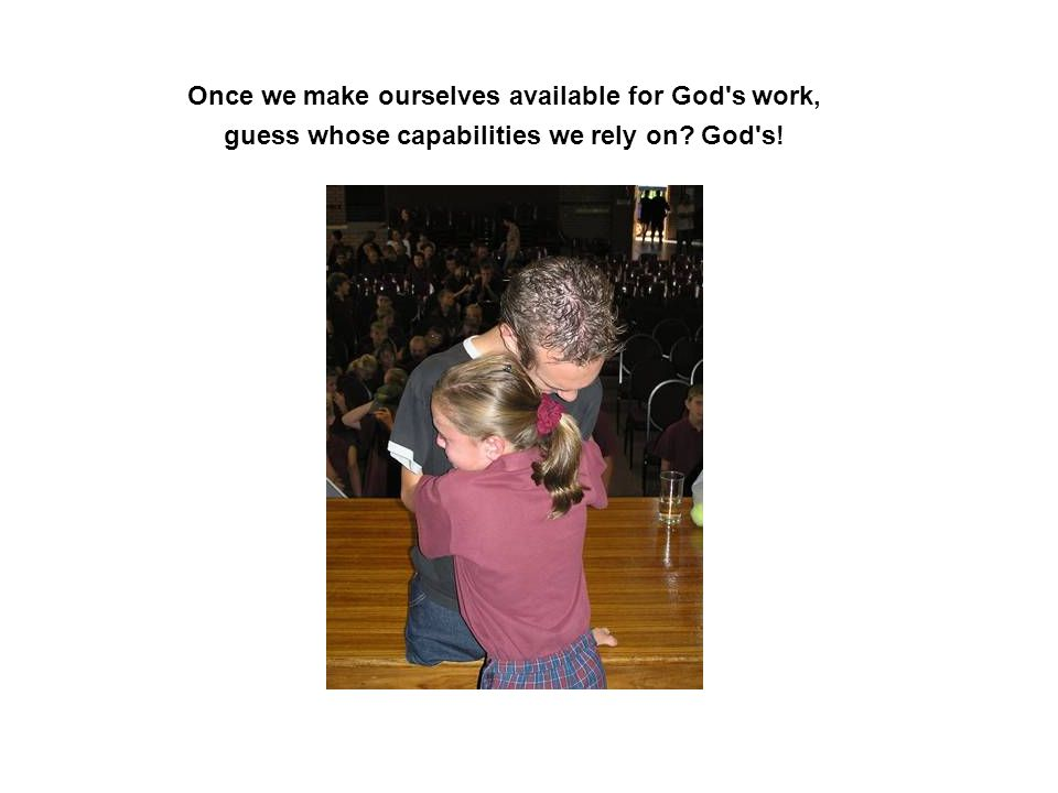 Once we make ourselves available for God s work, guess whose capabilities we rely on? God s!