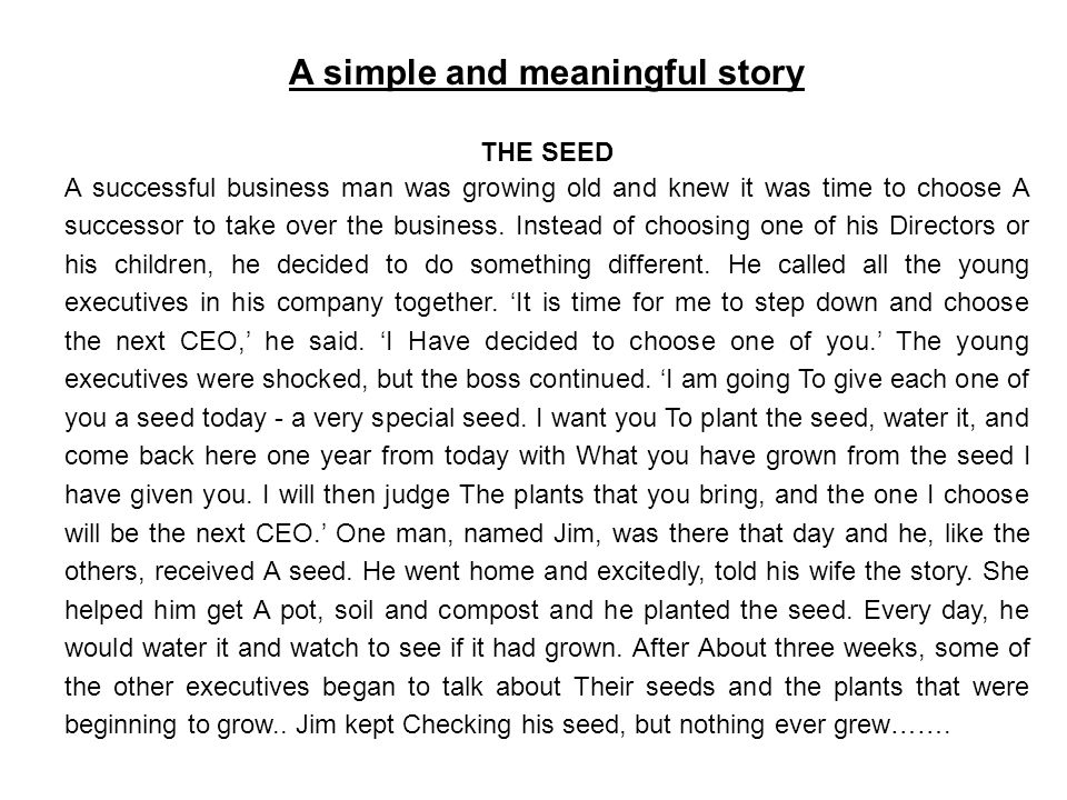 A simple and meaningful story THE SEED A successful business man was growing old and knew it was time to choose A successor to take over the business.