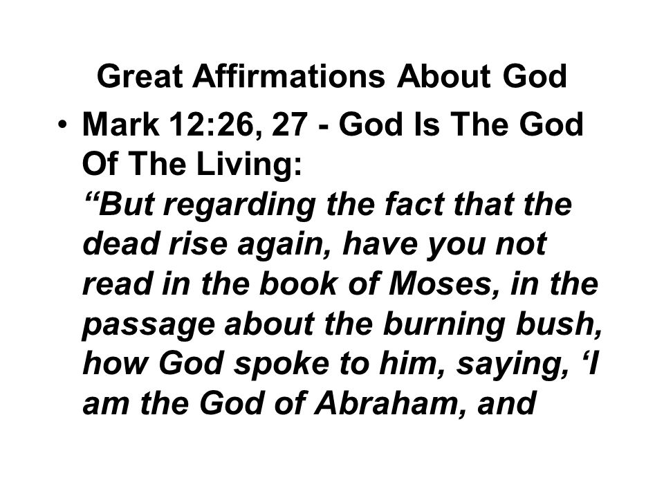 "Great Affirmations About God Mark 12:26, 27 - God Is The God Of The Living: ""But regarding the fact that the dead rise again, have you not read in the"